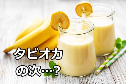 nextタピオカはバナナジュース!?